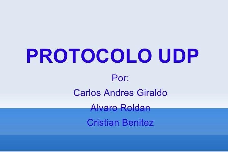 PROTOCOLO UDP Por: Carlos Andres Giraldo Alvaro Roldan Cristian Benitez