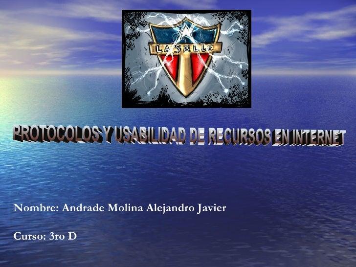 PROTOCOLOS Y USABILIDAD DE RECURSOS EN INTERNET  Nombre: Andrade Molina Alejandro Javier Curso: 3ro D