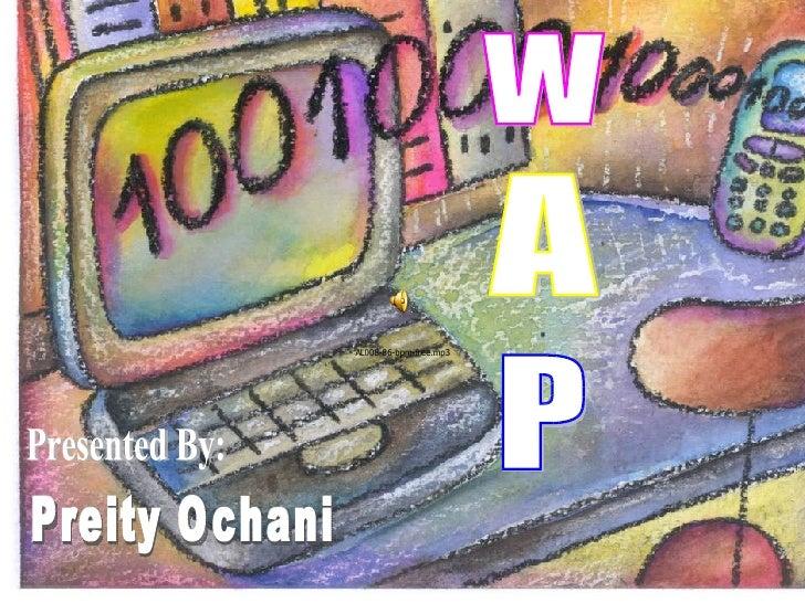 W A P Preity Ochani Presented By: