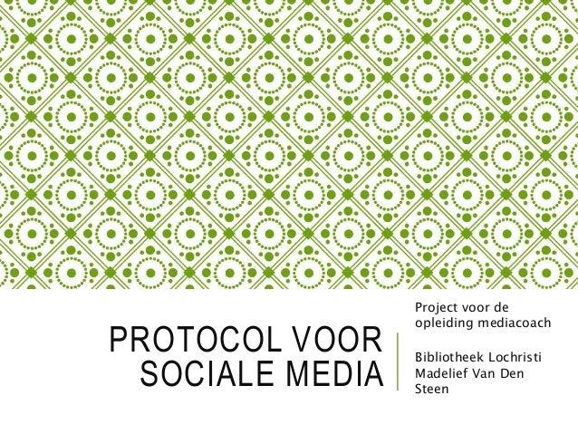 PROTOCOL VOOR SOCIALE MEDIA Project voor de opleiding mediacoach Bibliotheek Lochristi Madelief Van Den Steen