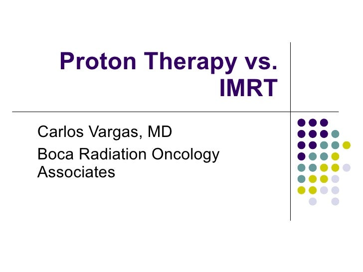 Proton Therapy vs. IMRT Carlos Vargas, MD Boca Radiation Oncology Associates