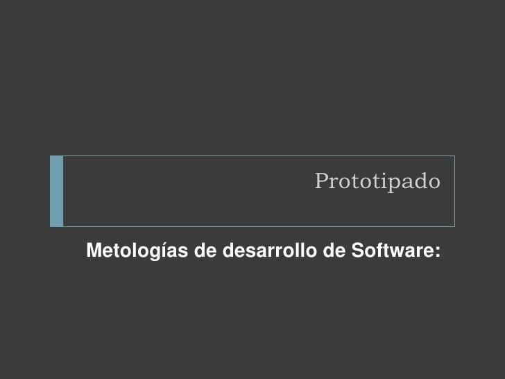 Prototipado<br />Metologías de desarrollo de Software:<br />