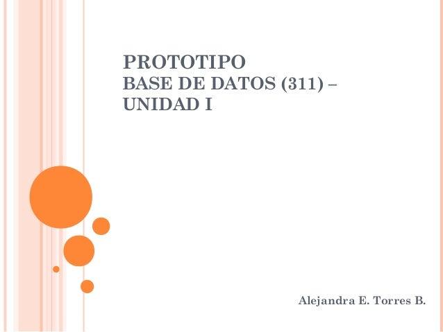 PROTOTIPOBASE DE DATOS (311) –UNIDAD I                 Alejandra E. Torres B.