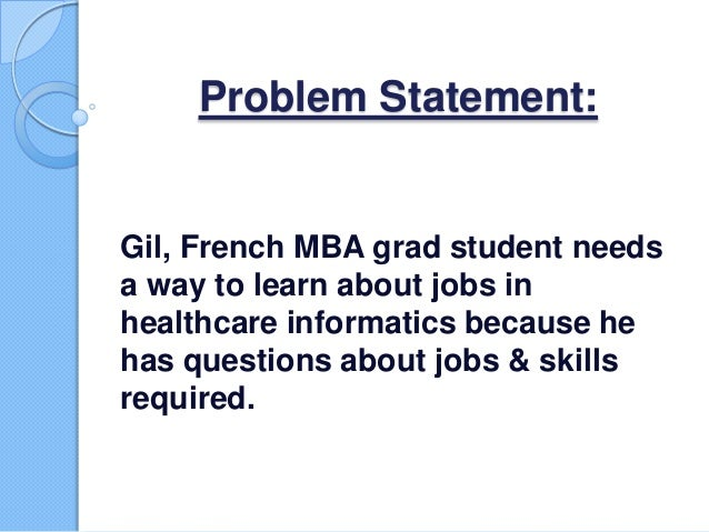Problem Statement: Gil, French MBA grad student needs a way to learn about jobs in healthcare informatics because he has q...