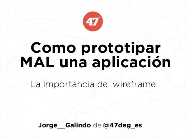 Como prototiparMAL una aplicación La importancia del wireframe  Jorge__Galindo de @47deg_es