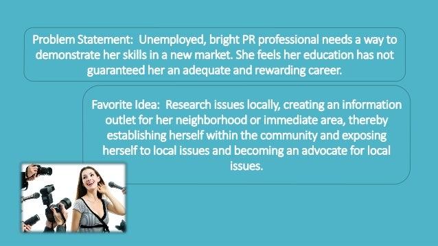 Problem Statement: Unemployed, bright PR professional needs a way to demonstrate her skills in a new market. She feels her...