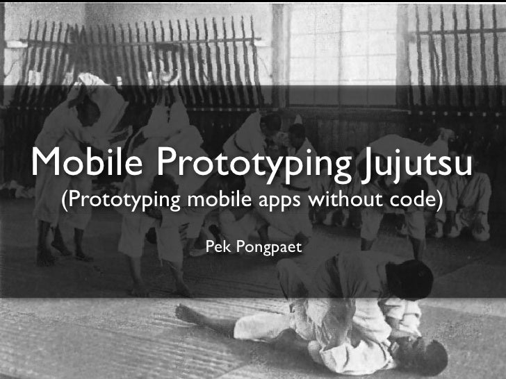 Mobile Prototyping Jujutsu (Prototyping mobile apps without code)               Pek Pongpaet