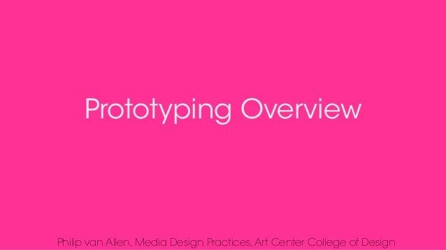 Prototyping Overview Philip van Allen, Media Design Practices,Art Center College of Design