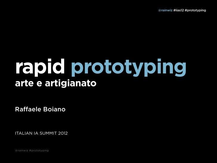 @rainwiz #iias12 #prototypingrapid prototypingarte e artigianatoRaffaele BoianoITALIAN IA SUMMIT 2012@rainwiz #prototyping