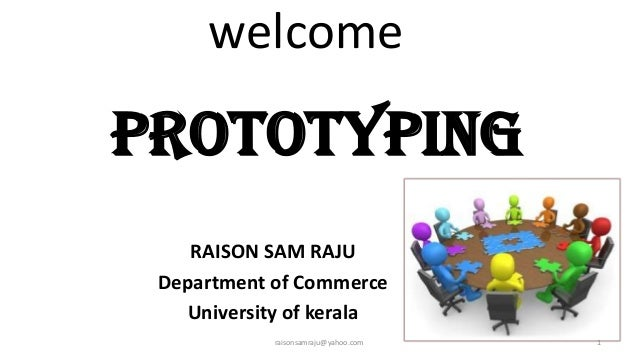 welcome  PROTOTYPING RAISON SAM RAJU Department of Commerce University of kerala raisonsamraju@yahoo.com  1