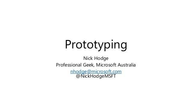 Prototyping Nick Hodge Professional Geek, Microsoft Australia nhodge@microsoft.com @NickHodgeMSFT