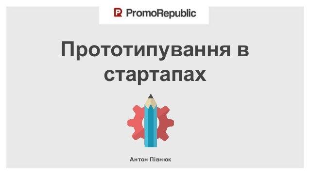 Прототипування в стартапах  Антон Півнюк