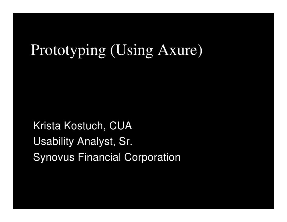Prototyping (Using Axure)    Krista Kostuch, CUA Usability Analyst, Sr. Synovus Financial Corporation