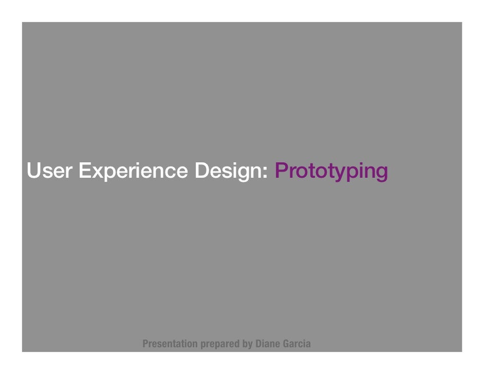 User Experience Design: Prototyping                Presentation prepared by Diane Garcia