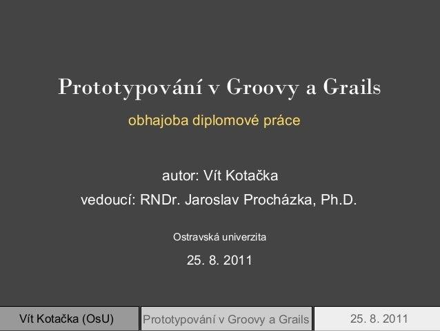 Prototypování v Groovy a Grails                    obhajoba diplomové práce                         autor: Vít Kotačka    ...
