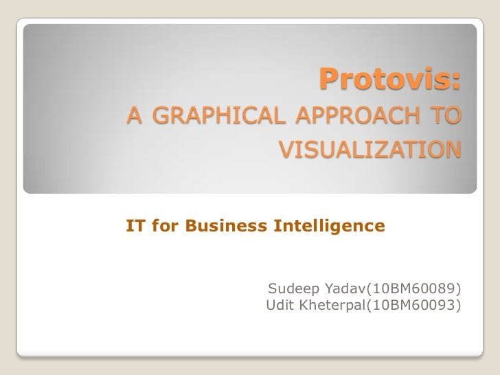 Protovis:A GRAPHICAL APPROACH TO                VISUALIZATIONIT for Business Intelligence               Sudeep Yadav(10BM6...
