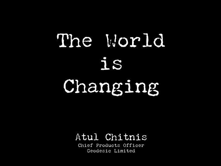 The World     is  Changing   Atul Chitnis  Chief Products Officer     Geodesic Limited