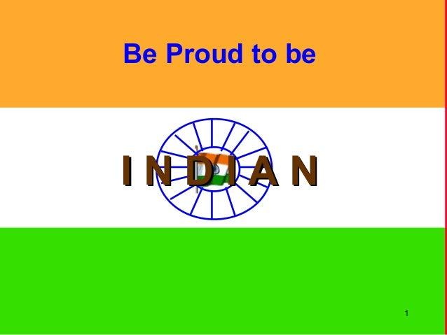 Be Proud to be I N D I A NI N D I A N 1