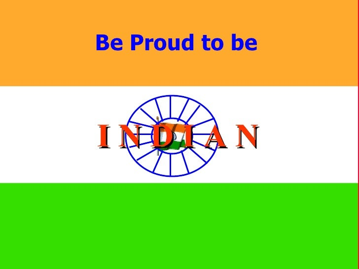 Be Proud to be  I N D I A N