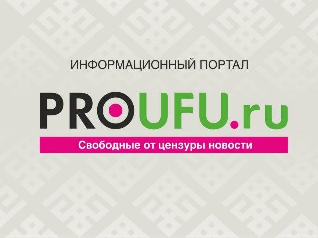 Наш проект  Сайт «Proufu.ru» – один из ведущих республиканских новостных ресурсов. Работает круглосуточно, освещая региона...