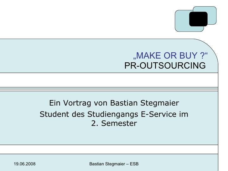 """ MAKE OR BUY ?""  PR-OUTSOURCING  Ein Vortrag von Bastian Stegmaier Student des Studiengangs E-Service im 2. Semester"