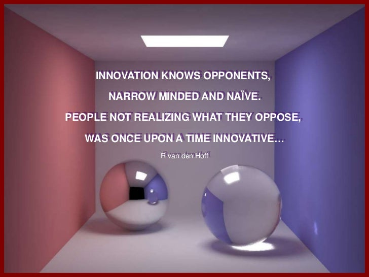 INNOVATION KNOWS OPPONENTS, <br />NARROW MINDED AND NAÏVE.<br />PEOPLE NOT REALIZING WHAT THEY OPPOSE, <br />WAS ONCE UPON...