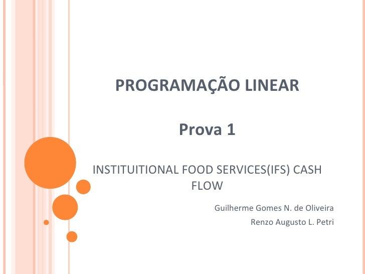 PROGRAMAÇÃO LINEAR Prova 1 INSTITUITIONAL FOOD SERVICES(IFS) CASH FLOW Guilherme Gomes N. de Oliveira Renzo Augusto L. Petri