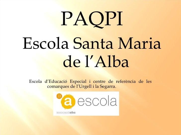 <ul><li>PAQPI </li></ul><ul><li>Escola Santa Maria de l'Alba </li></ul><ul><li>Escola d'Educació Especial i centre de refe...