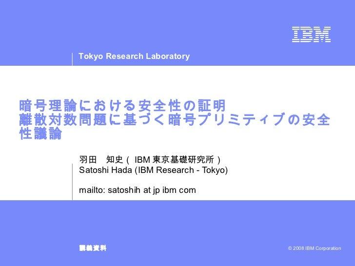 暗号理論における安全性の証明 離散対数問題に基づく暗号プリミティブの安全性議論 羽田 知史( IBM 東京基礎研究所) Satoshi Hada (IBM Research - Tokyo) mailto: satoshih at jp ibm...