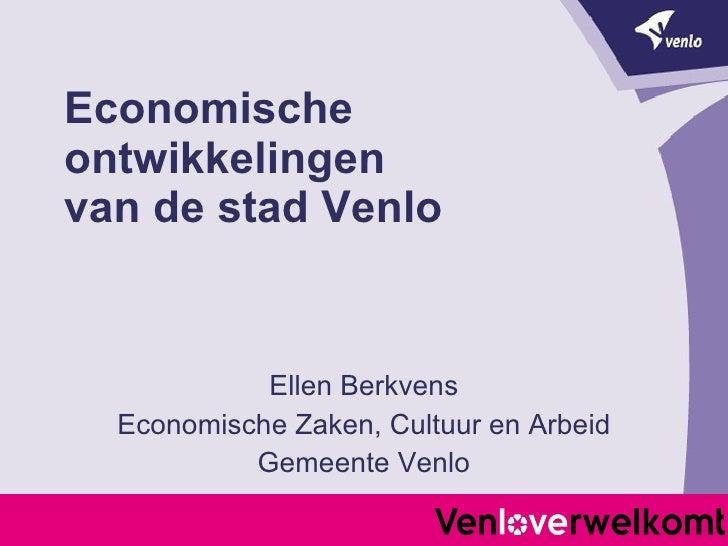 Economische ontwikkelingen  van de stad Venlo Ellen Berkvens Economische Zaken, Cultuur en Arbeid Gemeente Venlo