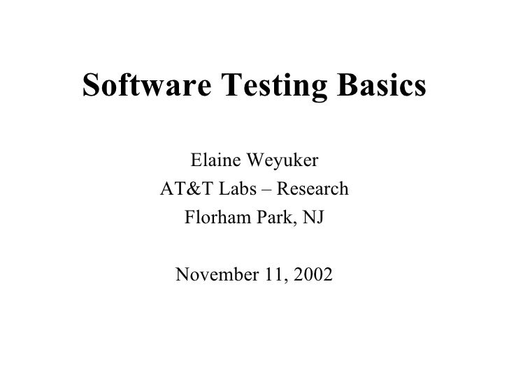 Software Testing Basics Elaine Weyuker AT&T Labs – Research Florham Park, NJ November 11, 2002