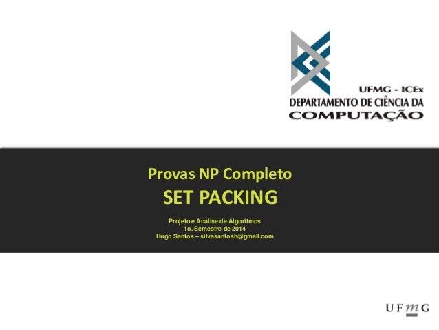 Provas NP Completo SET PACKING Projeto e Análise de Algoritmos 1o. Semestre de 2014 Hugo Santos – silvasantosh@gmail.com