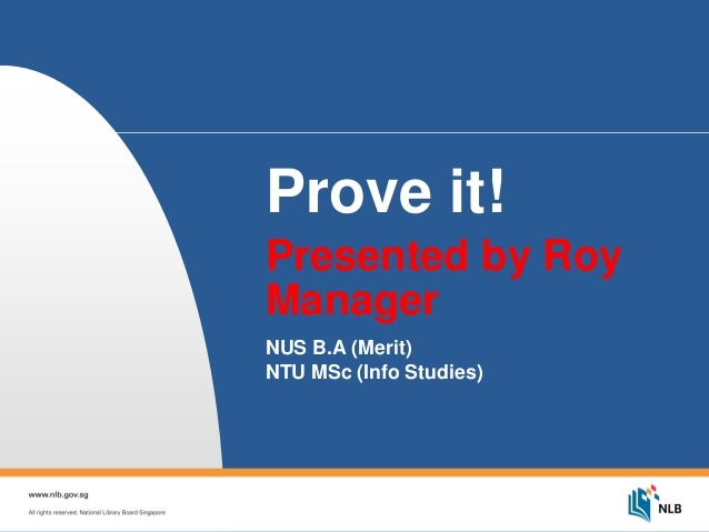 Prove it! Presented by Roy Manager NUS B.A (Merit) NTU MSc (Info Studies)