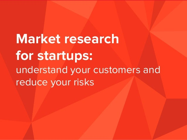 Market research for startups: understand your customers and reduce your risks