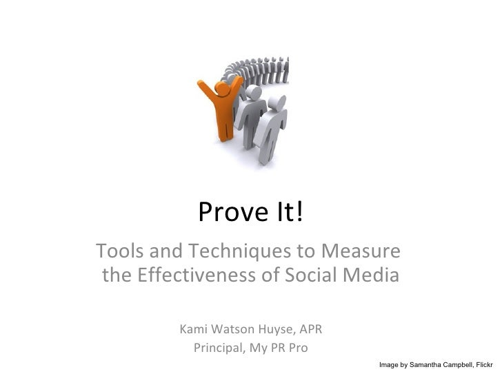 Prove It! Tools and Techniques to Measure  the Effectiveness of Social Media Kami Watson Huyse, APR Principal, My PR Pro I...
