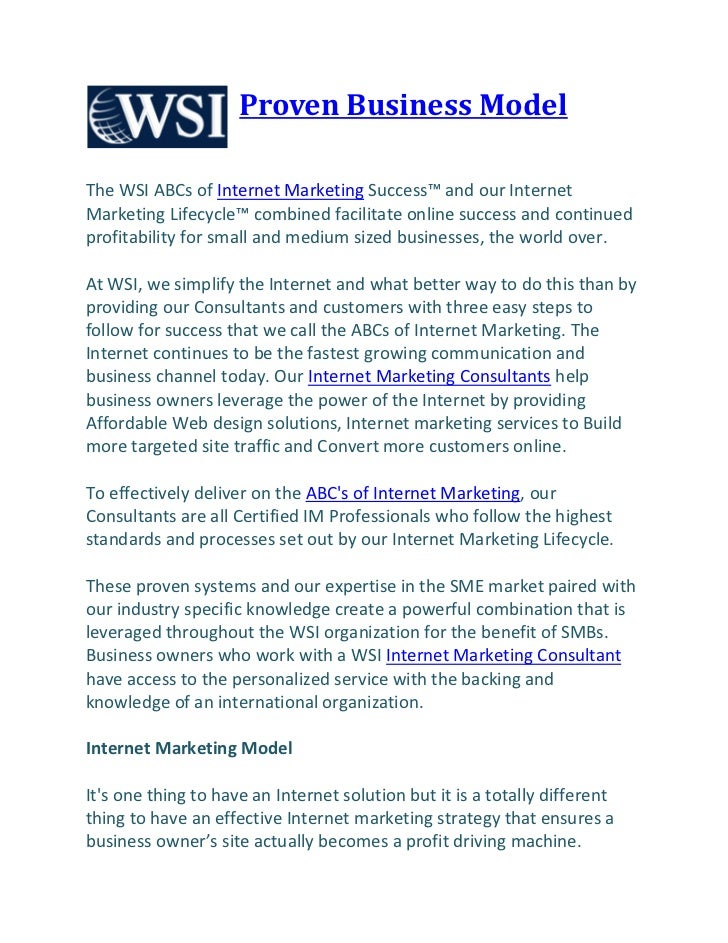 Proven Business ModelThe WSI ABCs of Internet Marketing Success™ and our InternetMarketing Lifecycle™ combined facilitate ...