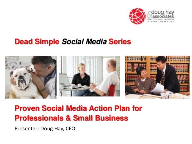 Dead Simple Social Media SeriesProven Social Media Action Plan forProfessionals & Small BusinessPresenter: Doug Hay, CEO