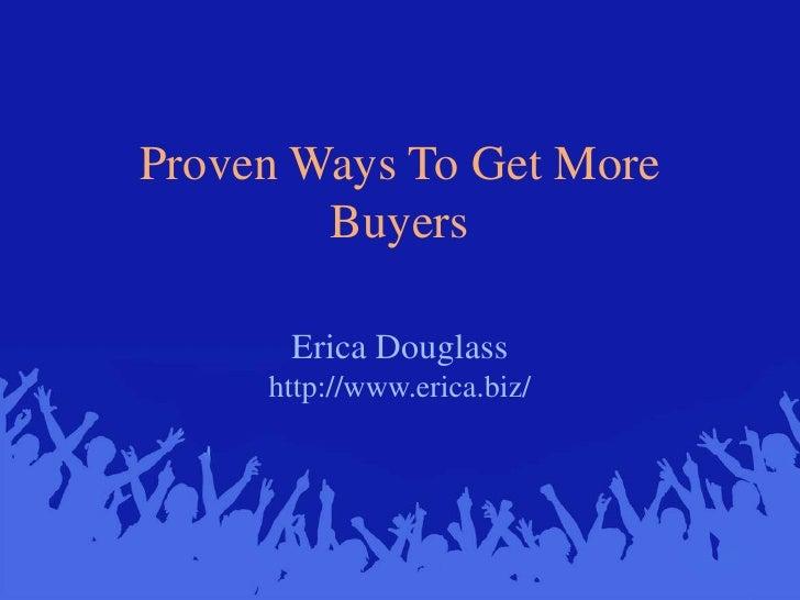 Proven Ways To Get More Buyers<br />Erica Douglasshttp://www.erica.biz/<br />
