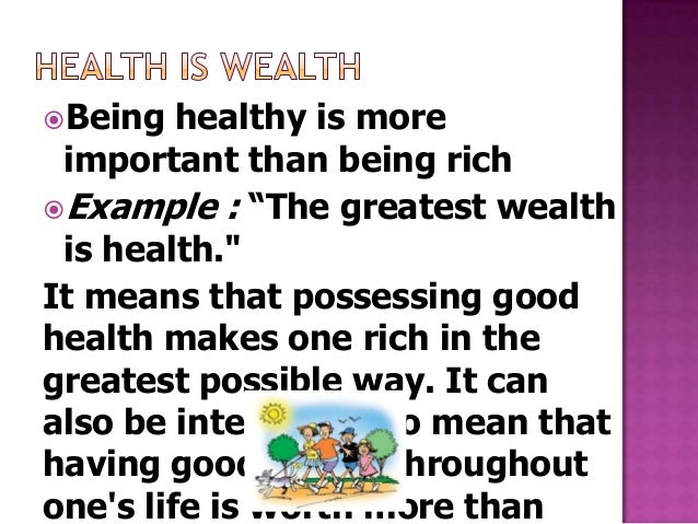 """Being   healthy is more important than being richExample : """"The greatest wealth is health.""""It means that possessing good..."""