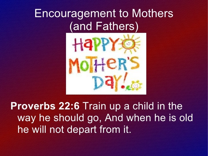 Encouragement to Mothers          (and Fathers)Proverbs 22:6 Train up a child in the way he should go, And when he is old ...