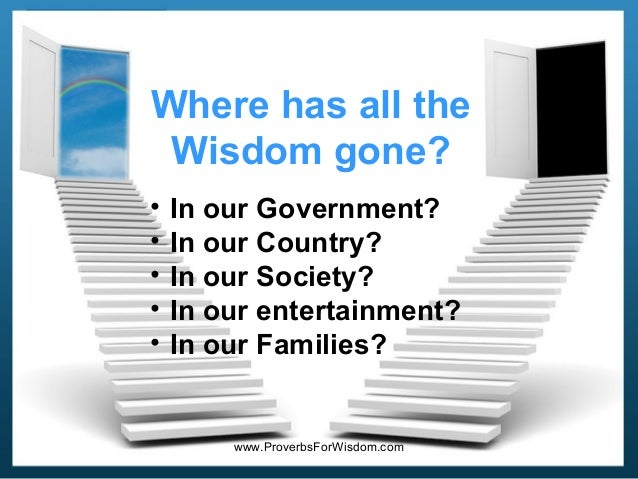 Where has all the Wisdom gone? • • • • •  In our Government? In our Country? In our Society? In our entertainment? In our ...