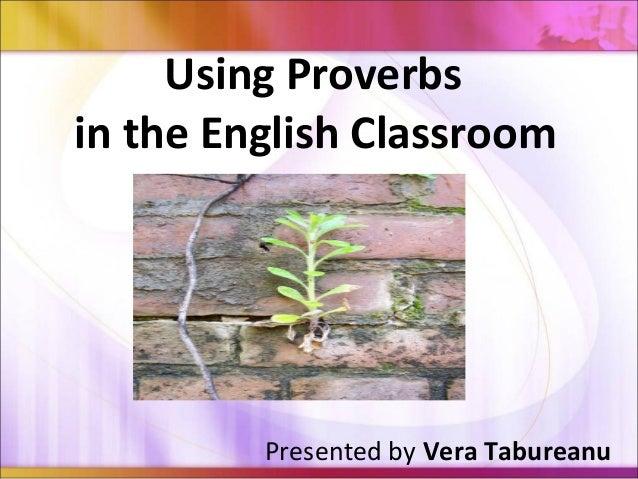 Using Proverbsin the English ClassroomPresented by Vera Tabureanu
