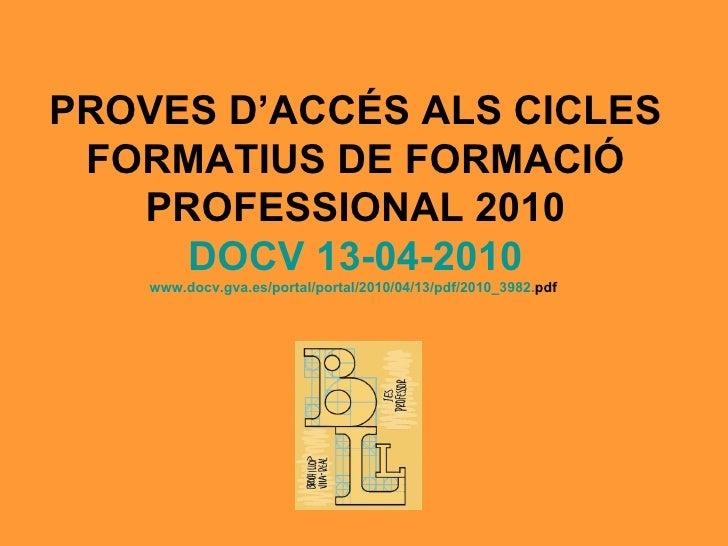 PROVES D'ACCÉS ALS CICLES FORMATIUS DE FORMACIÓ PROFESSIONAL 2010 DOCV 13-04-2010 www.docv.gva.es /portal/ portal /2010/04...