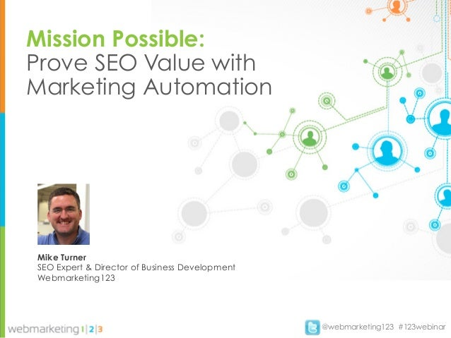 Mission Possible:Prove SEO Value withMarketing AutomationMike TurnerSEO Expert & Director of Business DevelopmentWebmarket...
