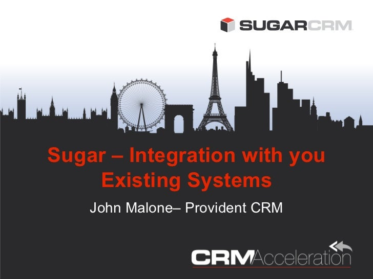 Sugar – Integration with you    Existing Systems    John Malone– Provident CRM