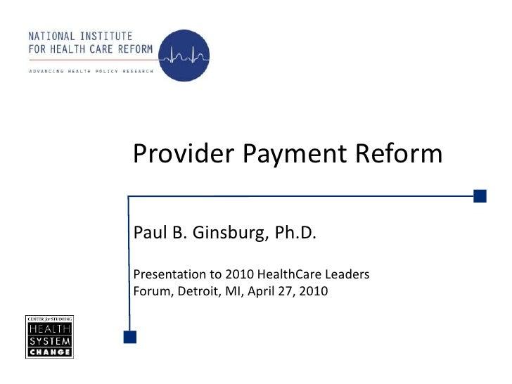 Provider Payment Reform<br />Paul B. Ginsburg, Ph.D.<br />Presentation to 2010 HealthCare Leaders Forum, Detroit, MI, Apri...