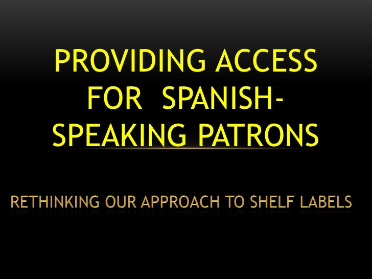 Providing Access for  Spanish-Speaking Patrons <br />Rethinking our Approach to Shelf Labels<br />