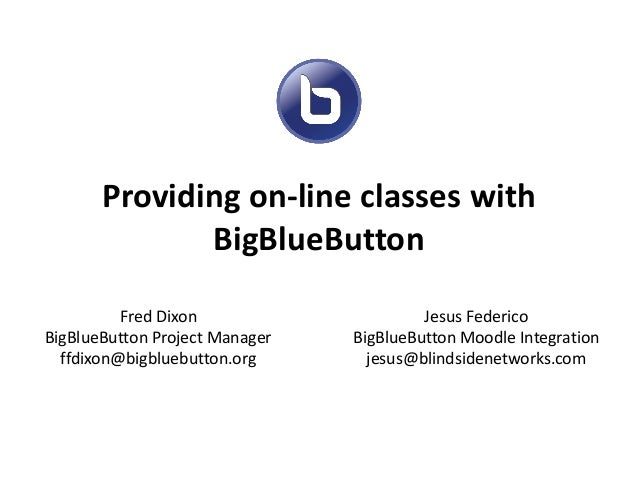 Providing on-line classes with BigBlueButton Fred Dixon BigBlueButton Project Manager ffdixon@bigbluebutton.org Jesus Fede...