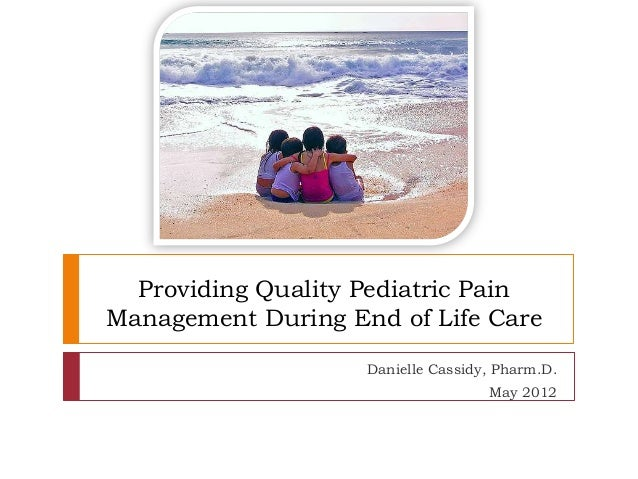 Providing Quality Pediatric PainManagement During End of Life Care                    Danielle Cassidy, Pharm.D.          ...