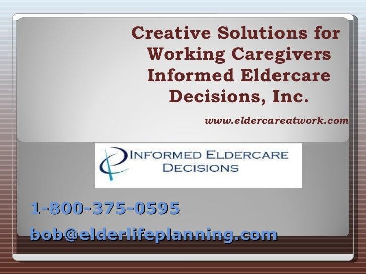 Creative Solutions for  Working Caregivers Informed Eldercare Decisions, Inc. www.eldercareatwork.com 1-800-375-0595 bob@e...